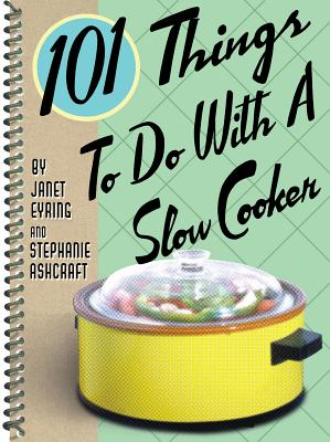 101 Things to Do With a Slow Cooker By Ashcraft, Stephanie/ Eyring, Janet